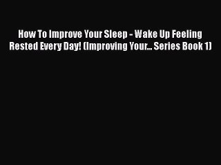 Read How To Improve Your Sleep - Wake Up Feeling Rested Every Day! (Improving Your... Series
