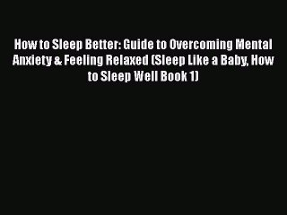 Read How to Sleep Better: Guide to Overcoming Mental Anxiety & Feeling Relaxed (Sleep Like