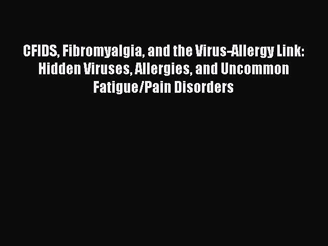 Read Book CFIDS Fibromyalgia and the Virus-Allergy Link: Hidden Viruses Allergies and Uncommon