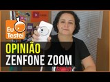 Zenfone Zoom, uma resenha mais opinativa - Resenha EuTestei