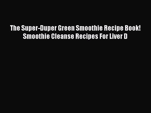 READ FREE E-books The Super-Duper Green Smoothie Recipe Book! Smoothie Cleanse Recipes For