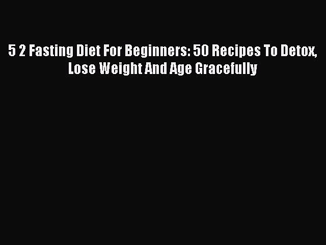 READ FREE E-books 5 2 Fasting Diet For Beginners: 50 Recipes To Detox Lose Weight And Age Gracefully
