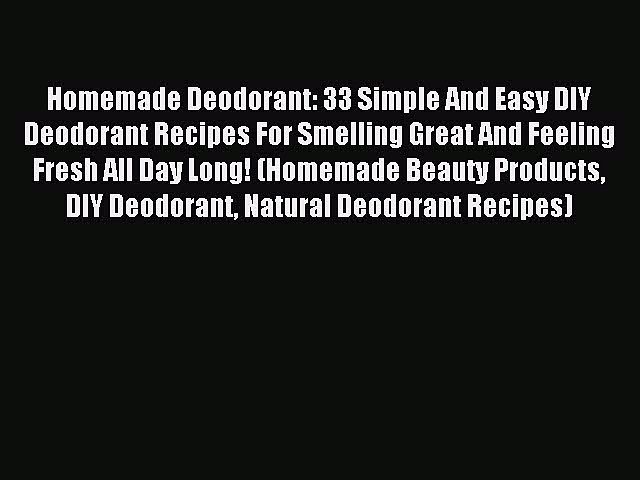 READ book Homemade Deodorant: 33 Simple And Easy DIY Deodorant Recipes For Smelling Great