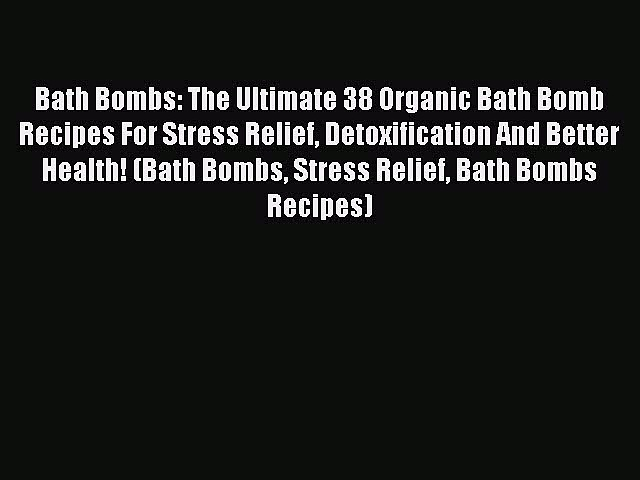READ book Bath Bombs: The Ultimate 38 Organic Bath Bomb Recipes For Stress Relief Detoxification