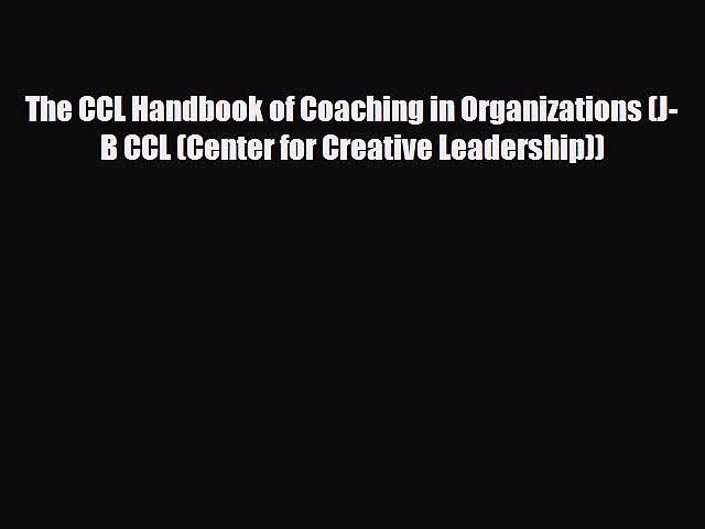 Download The CCL Handbook of Coaching in Organizations (J-B CCL (Center for Creative Leadership))
