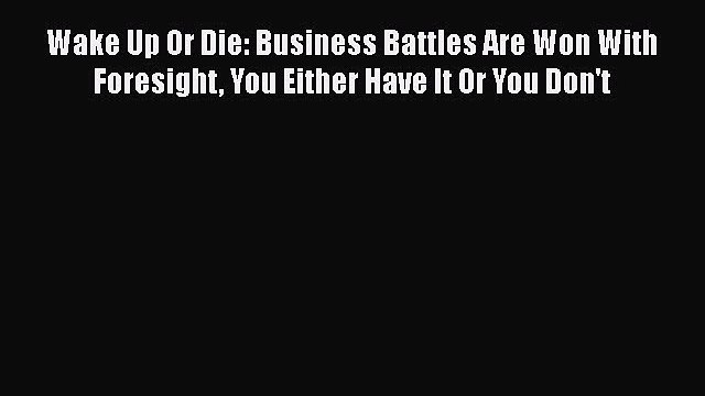 Read Wake Up Or Die: Business Battles Are Won With Foresight You Either Have It Or You Don't