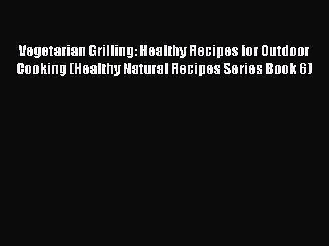 Download Vegetarian Grilling: Healthy Recipes for Outdoor Cooking (Healthy Natural Recipes