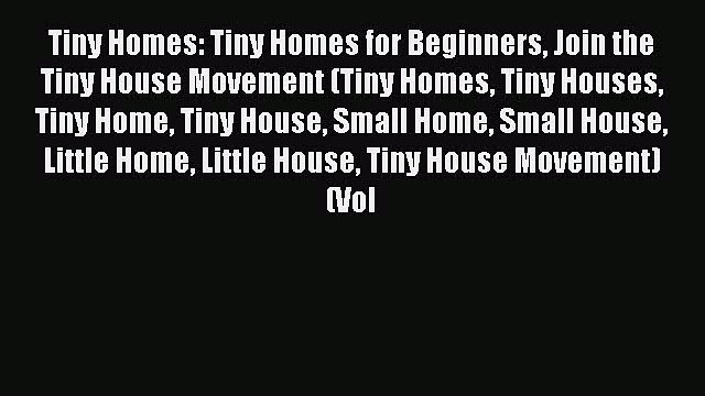 Read Tiny Homes: Tiny Homes for Beginners Join the Tiny House Movement (Tiny Homes Tiny Houses