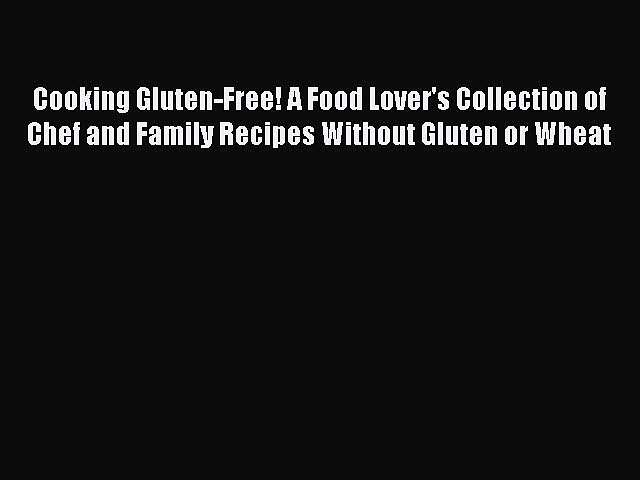 READ book Cooking Gluten-Free! A Food Lover's Collection of Chef and Family Recipes Without