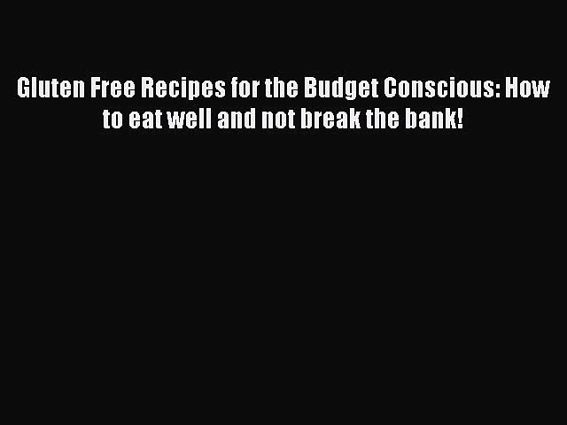 READ book Gluten Free Recipes for the Budget Conscious: How to eat well and not break the
