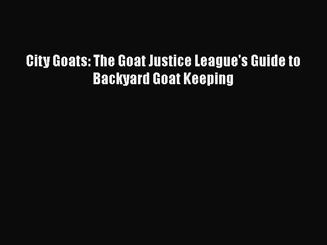 Read Books City Goats: The Goat Justice League's Guide to Backyard Goat Keeping E-Book Free