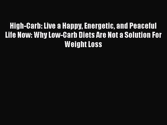 READ FREE E-books High-Carb: Live a Happy Energetic and Peaceful Life Now: Why Low-Carb Diets