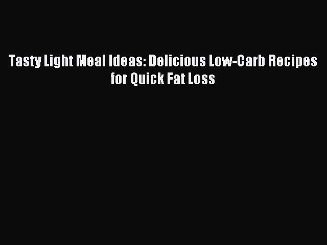 READ book Tasty Light Meal Ideas: Delicious Low-Carb Recipes for Quick Fat Loss Free Online