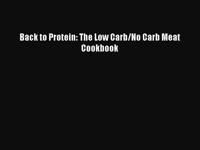 READ book Back to Protein: The Low Carb/No Carb Meat Cookbook Full Free