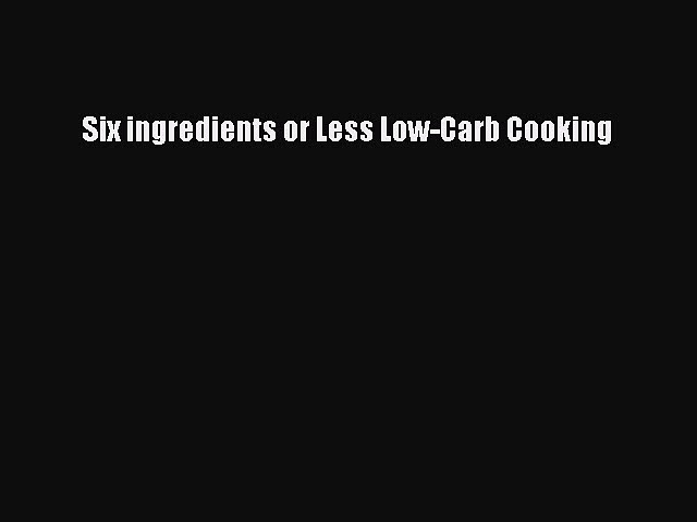 READ book Six ingredients or Less Low-Carb Cooking Free Online