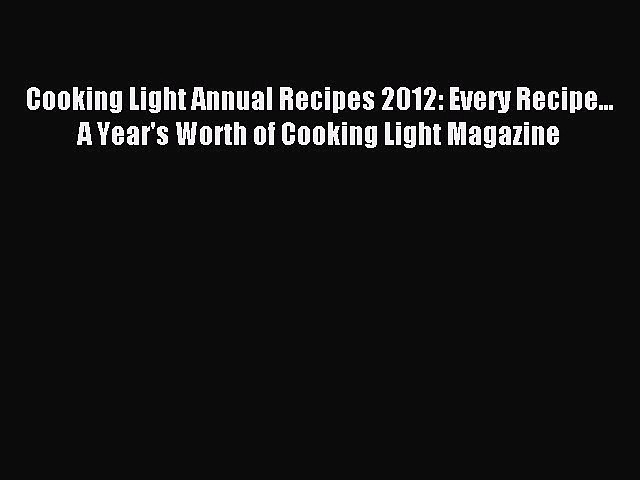 READ book Cooking Light Annual Recipes 2012: Every Recipe… A Year's Worth of Cooking Light