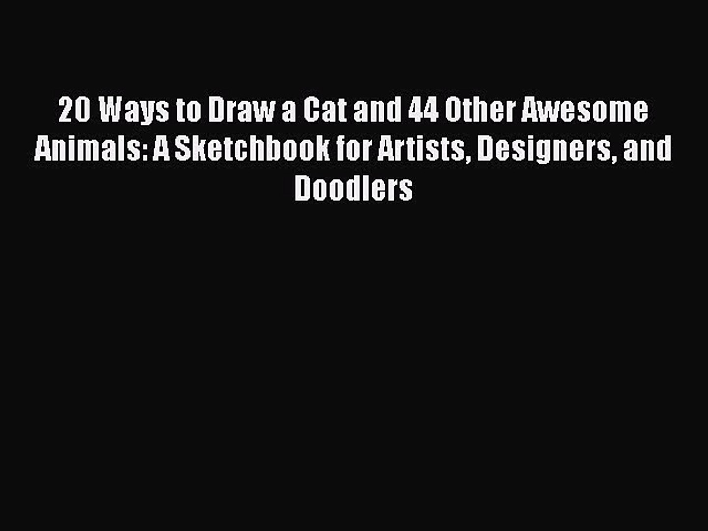 20 Ways to Draw a Cat and 44 Other Awesome Animals and Doodlers Designers A Sketchbook for Artists