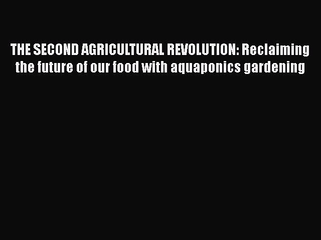 Read Books THE SECOND AGRICULTURAL REVOLUTION: Reclaiming the future of our food with aquaponics