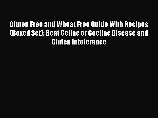 READ book Gluten Free and Wheat Free Guide With Recipes (Boxed Set): Beat Celiac or Coeliac