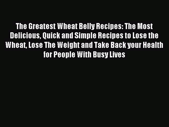 READ book The Greatest Wheat Belly Recipes: The Most Delicious Quick and Simple Recipes to