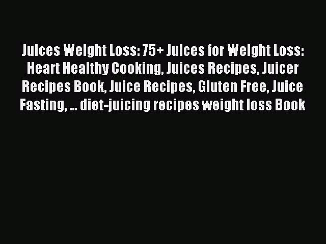 READ FREE E-books Juices Weight Loss: 75+ Juices for Weight Loss: Heart Healthy Cooking Juices