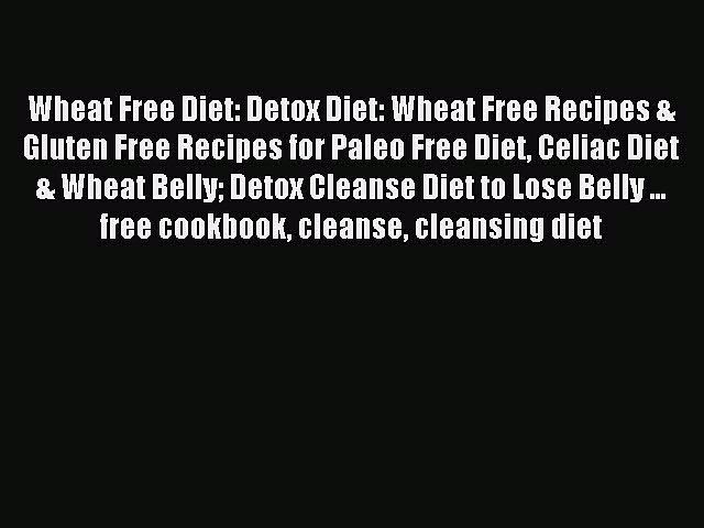 READ FREE E-books Wheat Free Diet: Detox Diet: Wheat Free Recipes & Gluten Free Recipes for