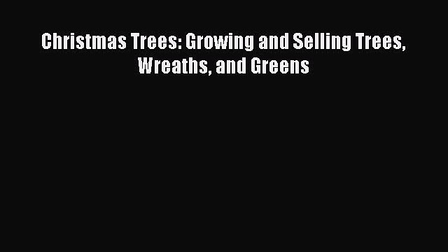 Read Books Christmas Trees: Growing and Selling Trees Wreaths and Greens ebook textbooks