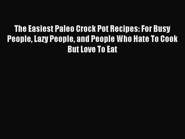 READ FREE E-books The Easiest Paleo Crock Pot Recipes: For Busy People Lazy People and People