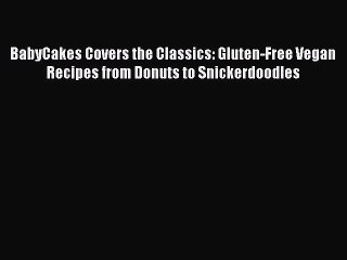 Download BabyCakes Covers the Classics: Gluten-Free Vegan Recipes from Donuts to Snickerdoodles
