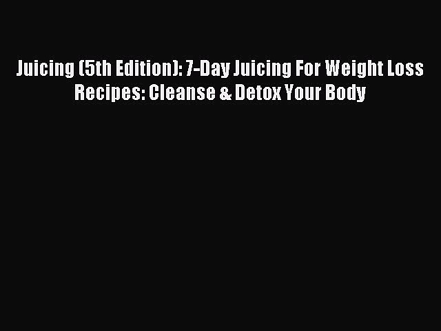 READ FREE E-books Juicing (5th Edition): 7-Day Juicing For Weight Loss Recipes: Cleanse & Detox