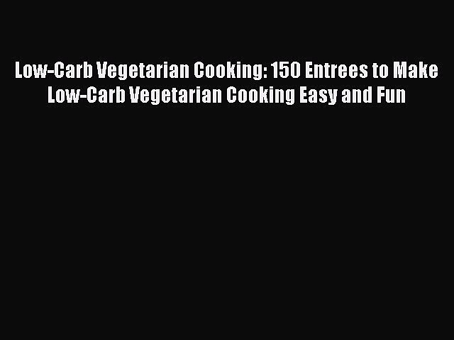 READ FREE E-books Low-Carb Vegetarian Cooking: 150 Entrees to Make Low-Carb Vegetarian Cooking