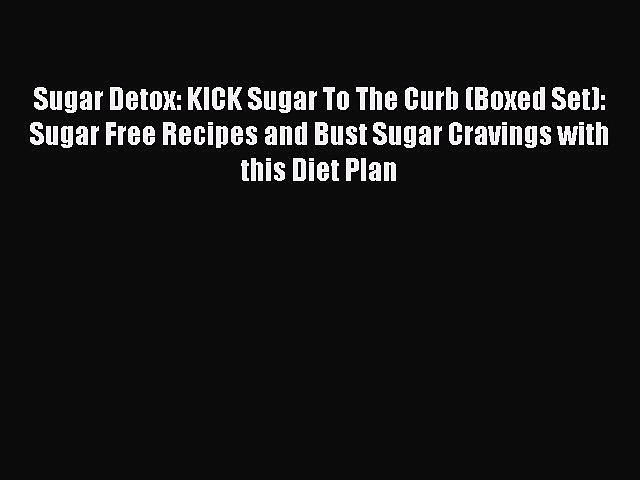 READ FREE E-books Sugar Detox: KICK Sugar To The Curb (Boxed Set): Sugar Free Recipes and Bust