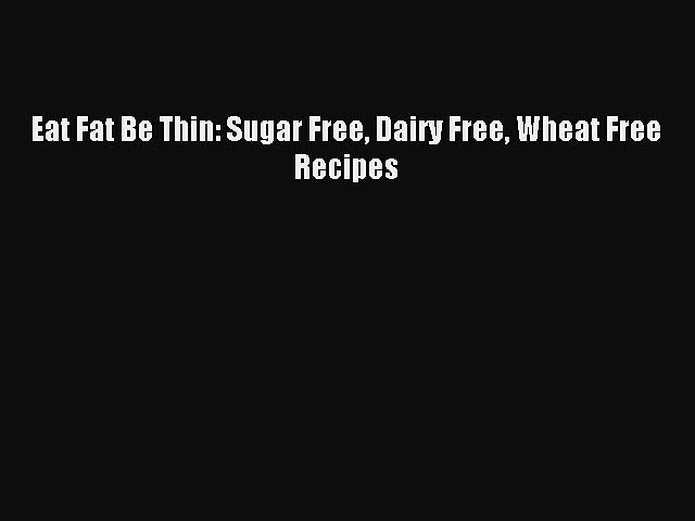 READ FREE E-books Eat Fat Be Thin: Sugar Free Dairy Free Wheat Free Recipes Full E-Book