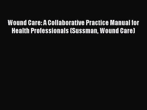 Read Wound Care: A Collaborative Practice Manual for Health Professionals (Sussman Wound Care)