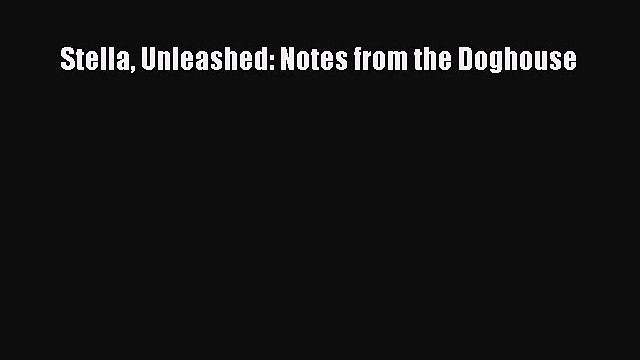 Read Books Stella Unleashed: Notes from the Doghouse E-Book Download