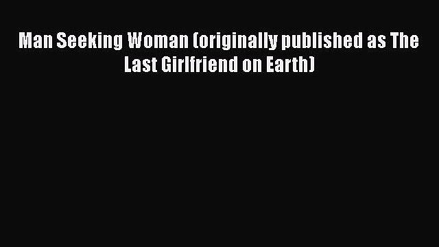 Read Man Seeking Woman (originally published as The Last Girlfriend on Earth) Ebook Free