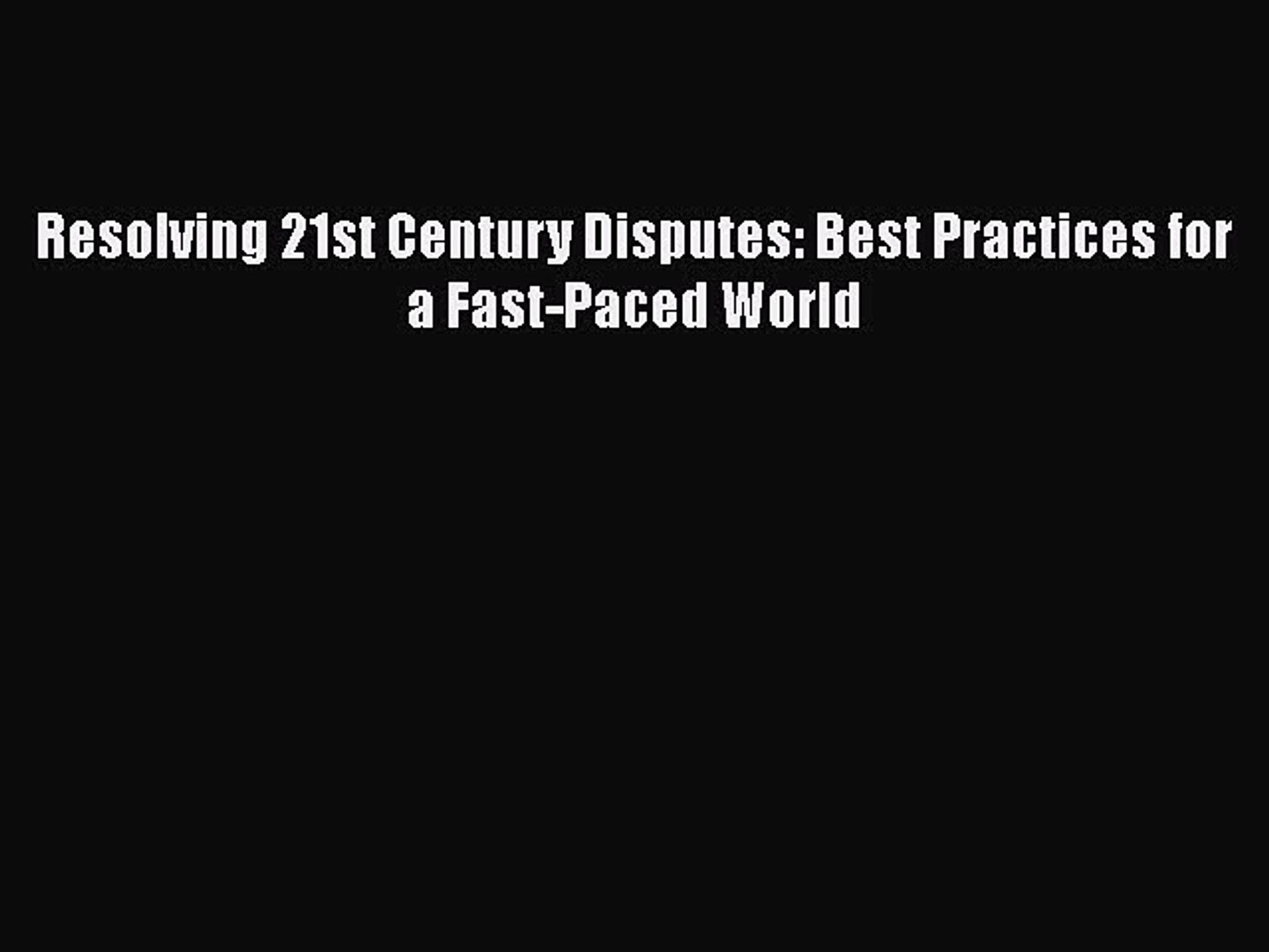 [PDF] Resolving 21st Century Disputes: Best Practices for a Fast-Paced World [Download] Full