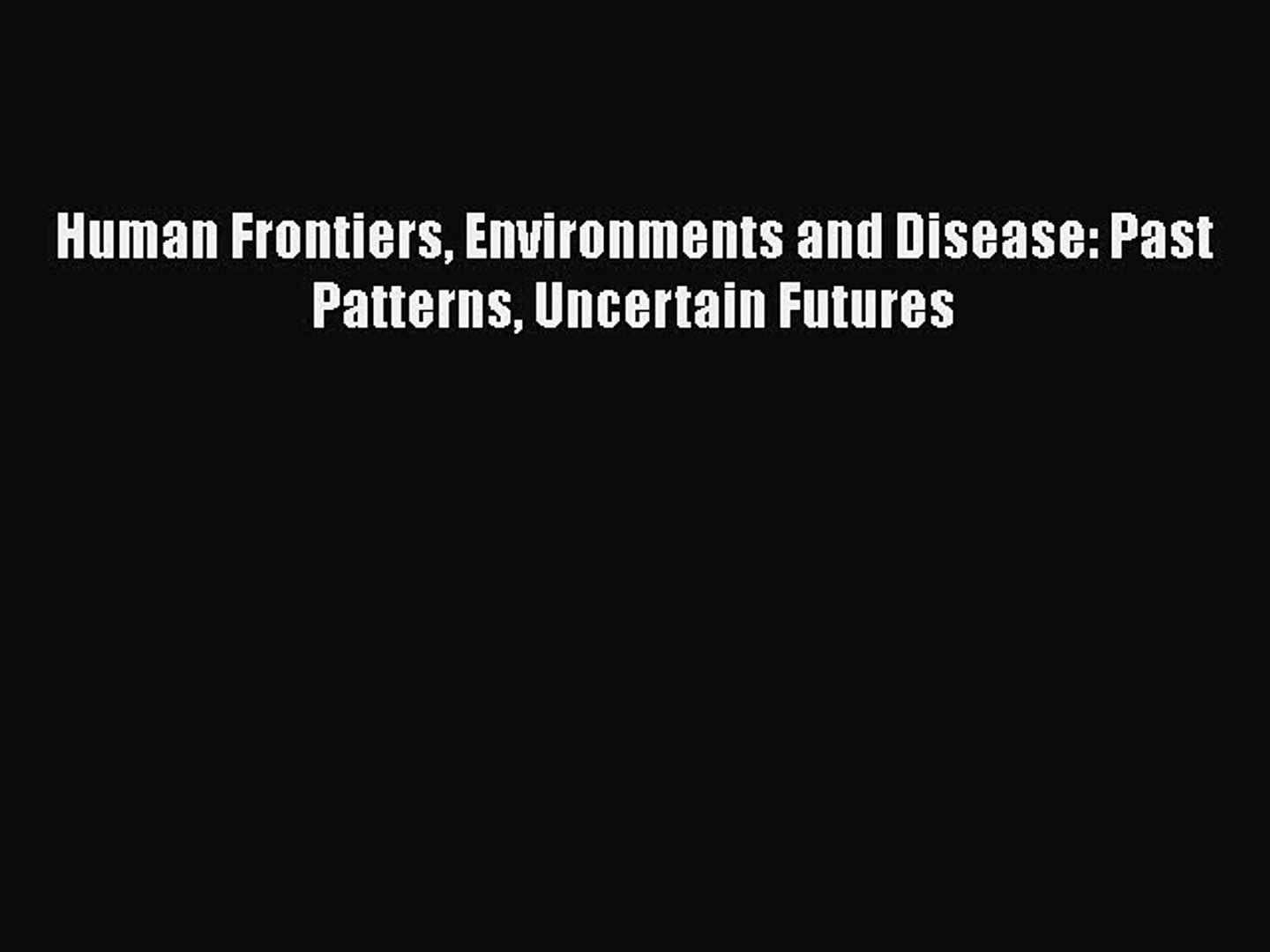Download Human Frontiers Environments and Disease: Past Patterns Uncertain  Futures PDF Book