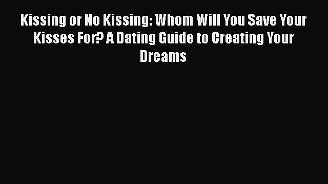 [PDF] Kissing or No Kissing: Whom Will You Save Your Kisses For? A Dating Guide to Creating