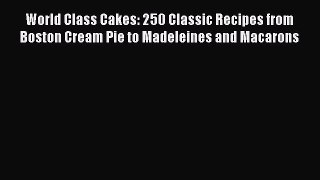 Download World Class Cakes: 250 Classic Recipes from Boston Cream Pie to Madeleines and Macarons