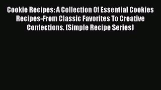 Read Cookie Recipes: A Collection Of Essential Cookies Recipes-From Classic Favorites To Creative