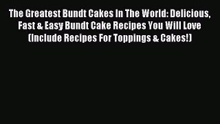 Read The Greatest Bundt Cakes In The World: Delicious Fast & Easy Bundt Cake Recipes You Will