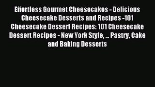 Read Effortless Gourmet Cheesecakes - Delicious Cheesecake Desserts and Recipes -101 Cheesecake