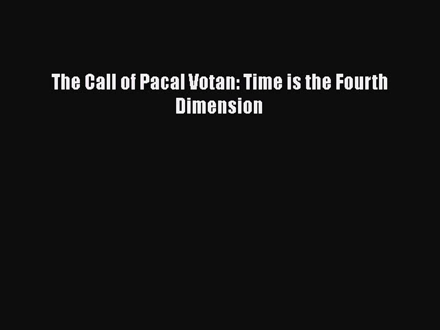 Read Books The Call of Pacal Votan: Time is the Fourth Dimension ebook textbooks