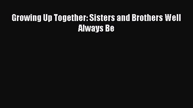 Download Growing Up Together: Sisters and Brothers Well Always Be Free Books