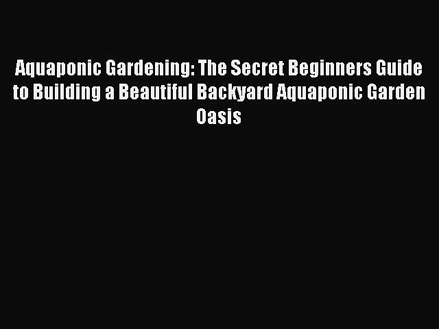 Read Aquaponic Gardening: The Secret Beginners Guide to Building a Beautiful Backyard Aquaponic