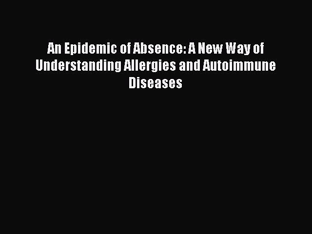 Read Books An Epidemic of Absence: A New Way of Understanding Allergies and Autoimmune Diseases