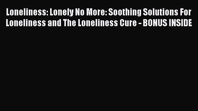 READ book  Loneliness: Lonely No More: Soothing Solutions For Loneliness and The Loneliness