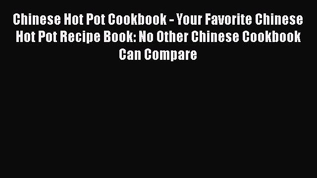 Download Chinese Hot Pot Cookbook - Your Favorite Chinese Hot Pot Recipe Book: No Other Chinese