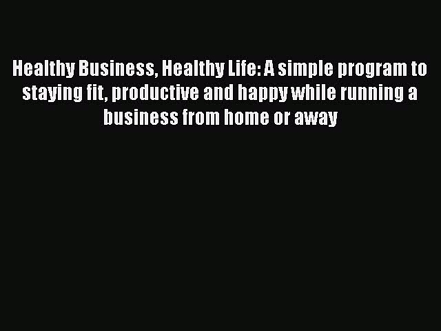 [PDF] Healthy Business Healthy Life: A simple program to staying fit productive and happy while